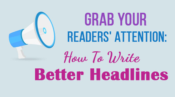 Grab Your Readers' Attention: How To Write Better Headlines