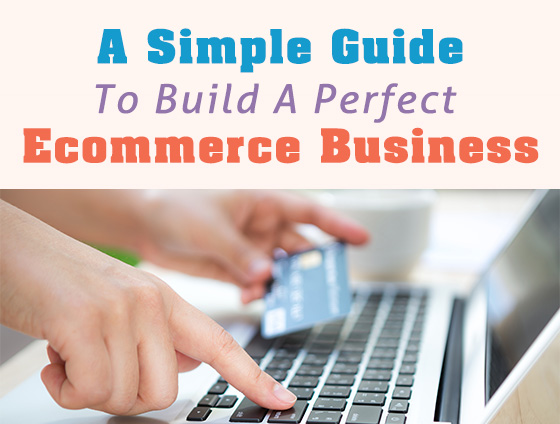 A Simple Guide to Building A Perfect Ecommerce Business
