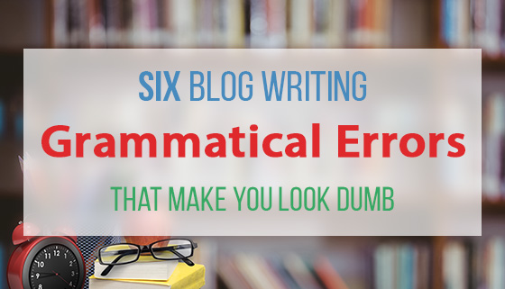 Six Blog Writing Grammatical Errors That Make You Look Dumb