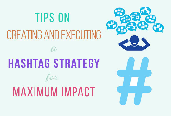 Tips on Creating and Executing a Hashtag Strategy for Maximum Impact