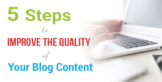 5 Essential Steps To Improve The Quality Of Your Blog Content