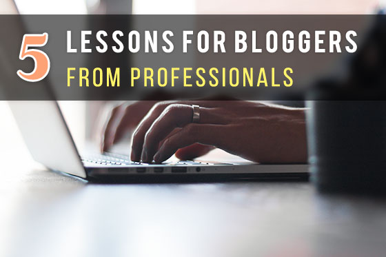 5 Lessons for Bloggers From Professionals