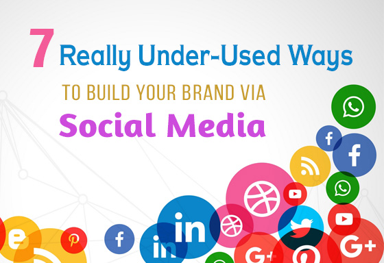 7 Really Under-Used Ways to Build Your Brand Via Social Media